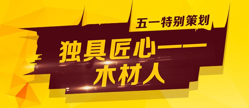 【专题】《独具匠心的木材人》——中国木业网五一特别策划!